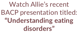 "Watch Allie's recent BACP presentation titled: ""Understanding eating disorders"""